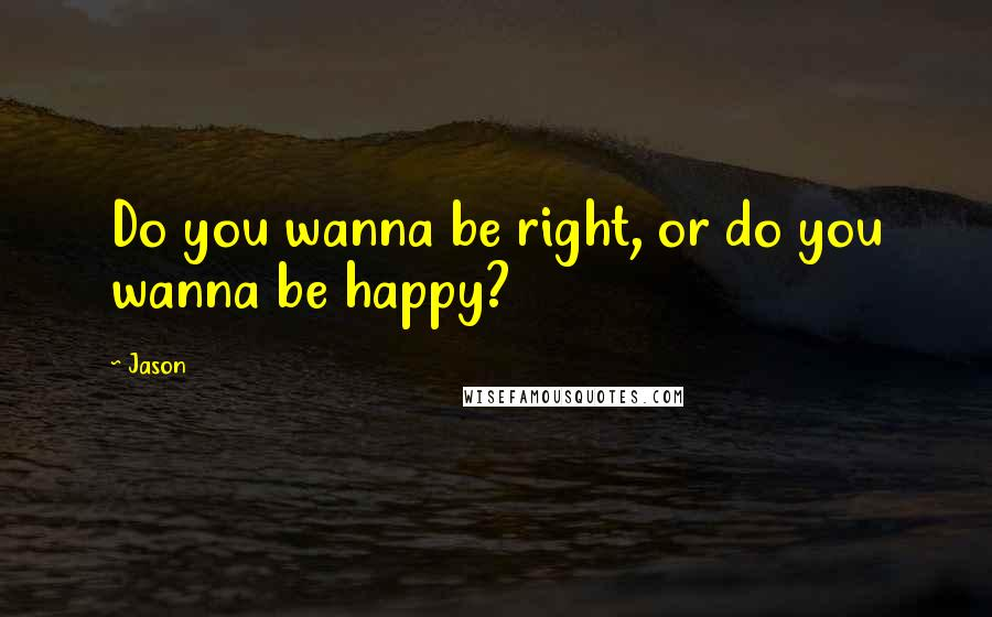 Jason quotes: Do you wanna be right, or do you wanna be happy?