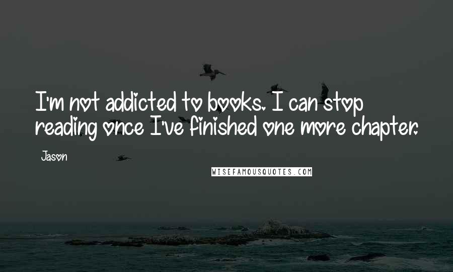 Jason quotes: I'm not addicted to books. I can stop reading once I've finished one more chapter.