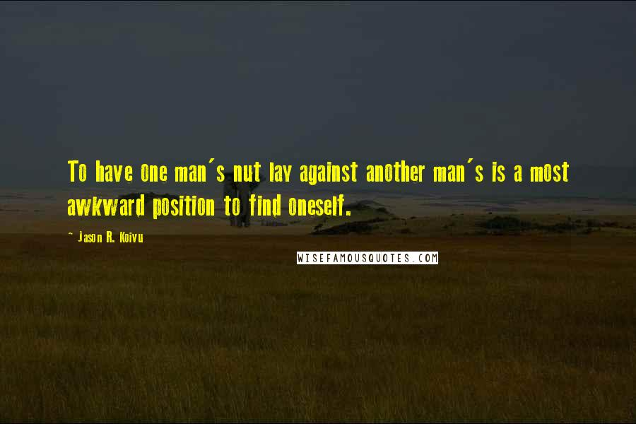Jason R. Koivu quotes: To have one man's nut lay against another man's is a most awkward position to find oneself.