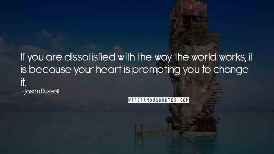Jason Russell quotes: If you are dissatisfied with the way the world works, it is because your heart is prompting you to change it.