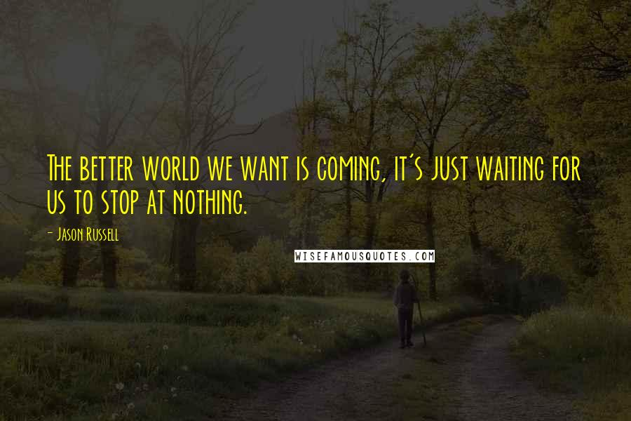 Jason Russell quotes: The better world we want is coming, it's just waiting for us to stop at nothing.