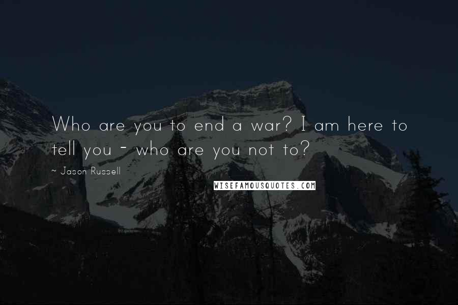 Jason Russell quotes: Who are you to end a war? I am here to tell you - who are you not to?