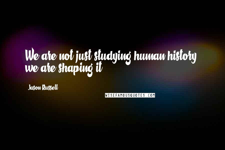 Jason Russell quotes: We are not just studying human history, we are shaping it.