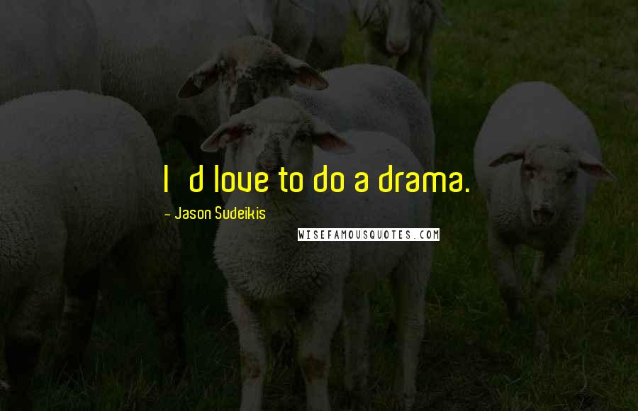 Jason Sudeikis quotes: I'd love to do a drama.