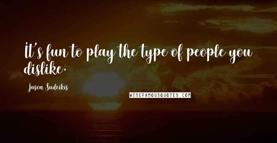 Jason Sudeikis quotes: It's fun to play the type of people you dislike.