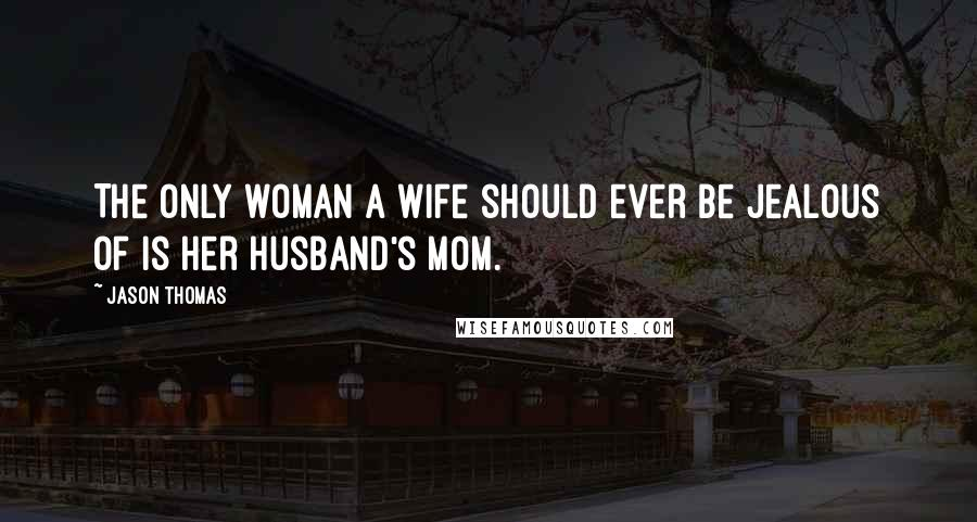 Jason Thomas quotes: The only woman a wife should ever be jealous of is her husband's mom.