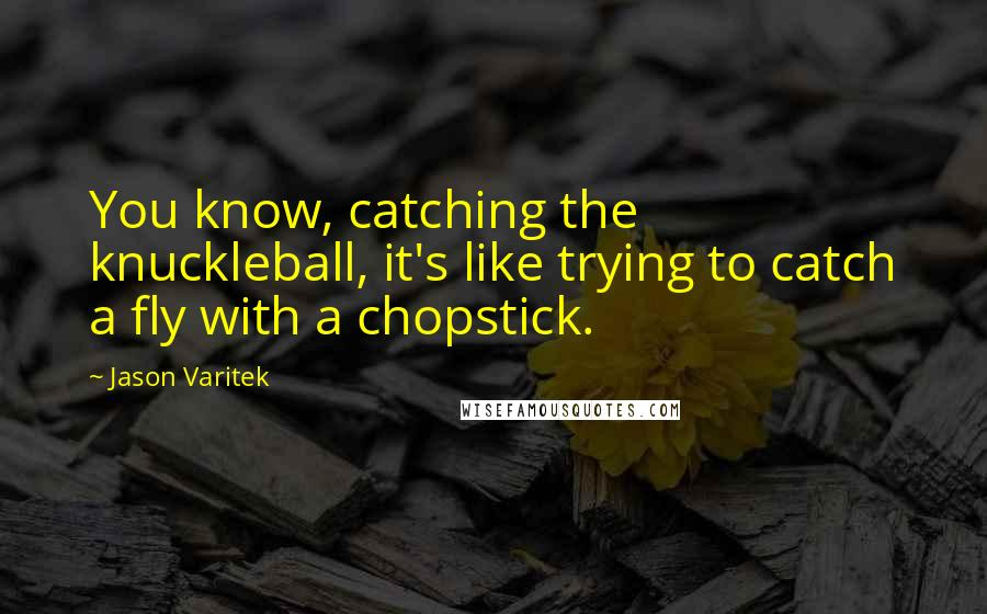 Jason Varitek quotes: You know, catching the knuckleball, it's like trying to catch a fly with a chopstick.