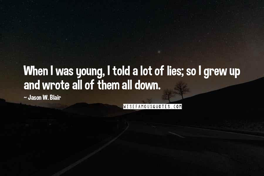Jason W. Blair quotes: When I was young, I told a lot of lies; so I grew up and wrote all of them all down.