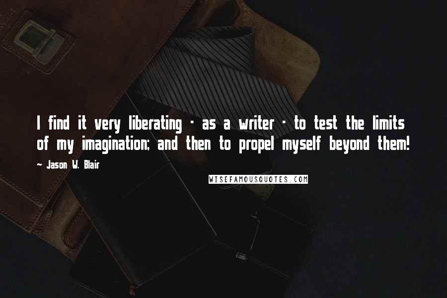 Jason W. Blair quotes: I find it very liberating - as a writer - to test the limits of my imagination; and then to propel myself beyond them!