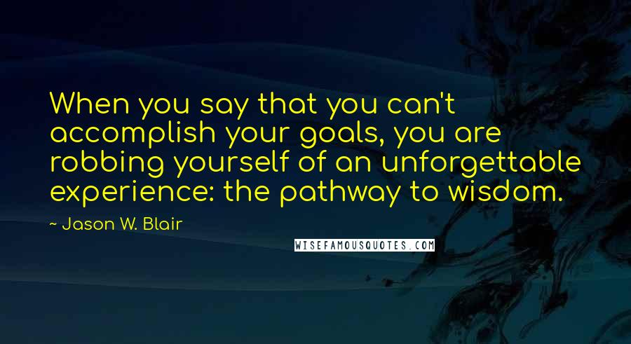 Jason W. Blair quotes: When you say that you can't accomplish your goals, you are robbing yourself of an unforgettable experience: the pathway to wisdom.