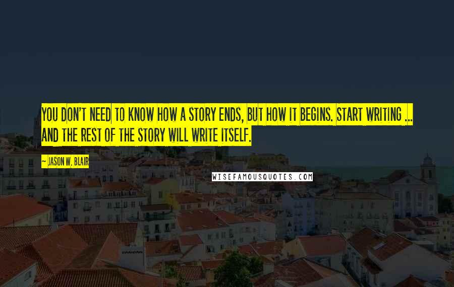 Jason W. Blair quotes: You don't need to know how a story ends, but how it begins. Start writing ... and the rest of the story will write itself.