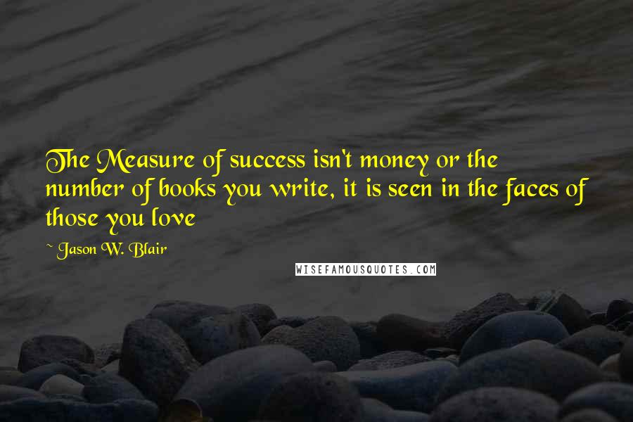 Jason W. Blair quotes: The Measure of success isn't money or the number of books you write, it is seen in the faces of those you love