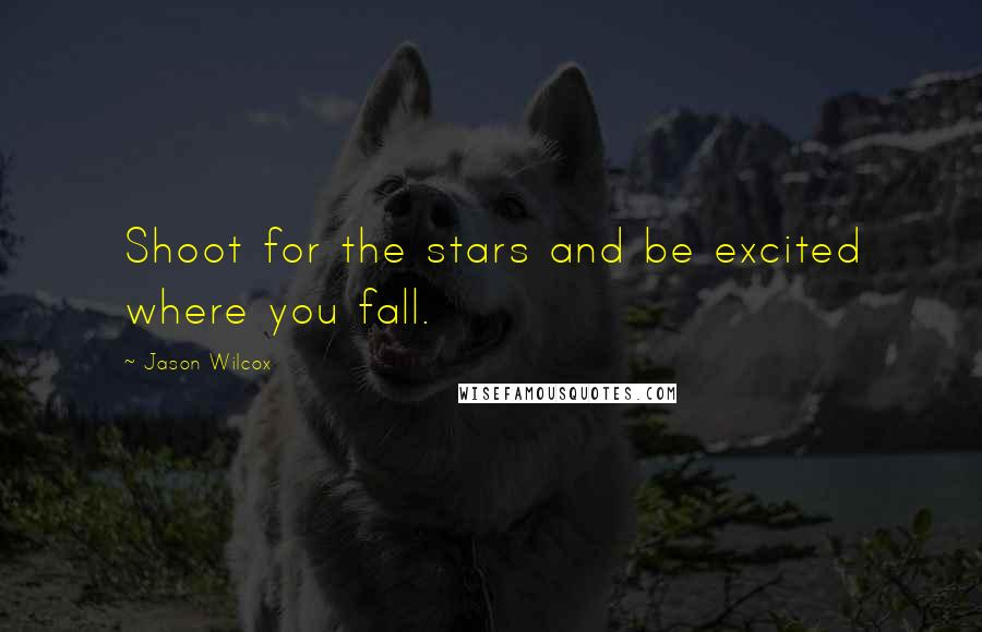 Jason Wilcox quotes: Shoot for the stars and be excited where you fall.