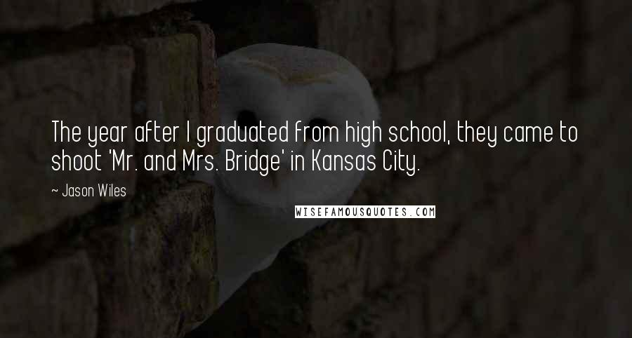 Jason Wiles quotes: The year after I graduated from high school, they came to shoot 'Mr. and Mrs. Bridge' in Kansas City.