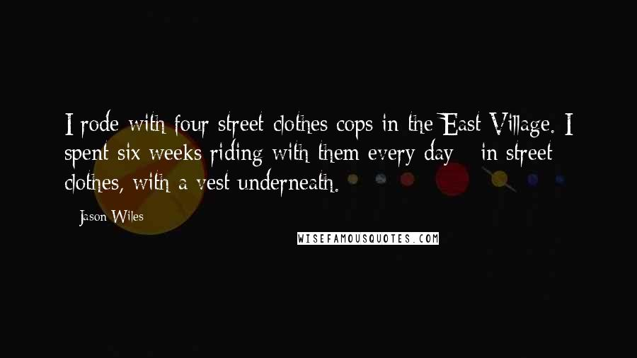 Jason Wiles quotes: I rode with four street-clothes cops in the East Village. I spent six weeks riding with them every day - in street clothes, with a vest underneath.