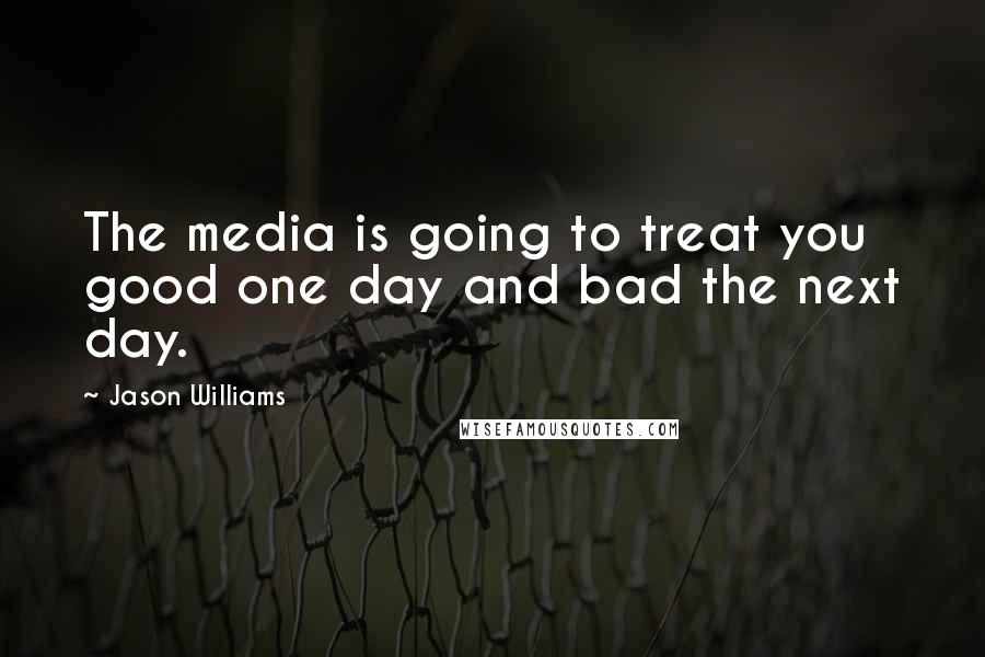 Jason Williams quotes: The media is going to treat you good one day and bad the next day.