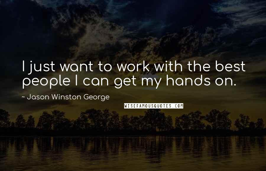 Jason Winston George quotes: I just want to work with the best people I can get my hands on.