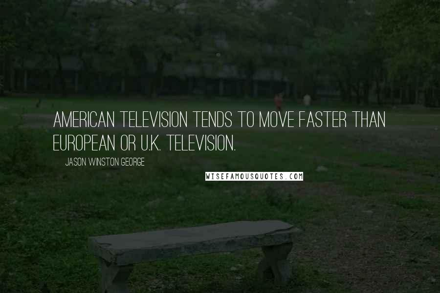 Jason Winston George quotes: American television tends to move faster than European or U.K. television.