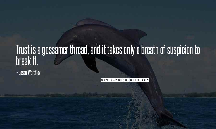 Jason Worthley quotes: Trust is a gossamer thread, and it takes only a breath of suspicion to break it.