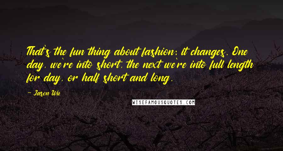 Jason Wu quotes: That's the fun thing about fashion: it changes. One day, we're into short, the next we're into full length for day, or half short and long.