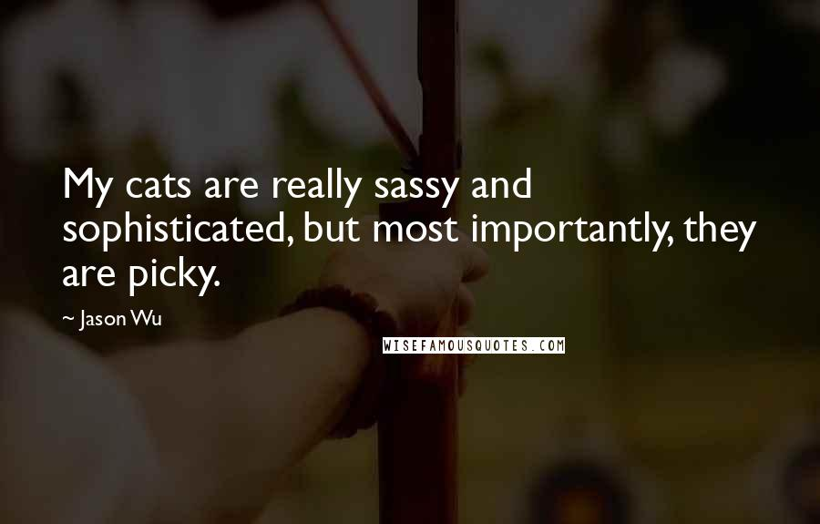 Jason Wu quotes: My cats are really sassy and sophisticated, but most importantly, they are picky.