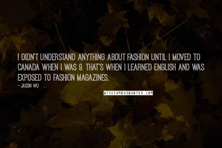 Jason Wu quotes: I didn't understand anything about fashion until I moved to Canada when I was 9. That's when I learned English and was exposed to fashion magazines.