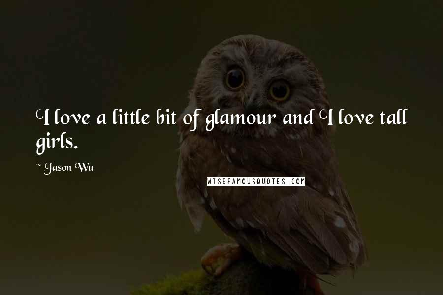 Jason Wu quotes: I love a little bit of glamour and I love tall girls.