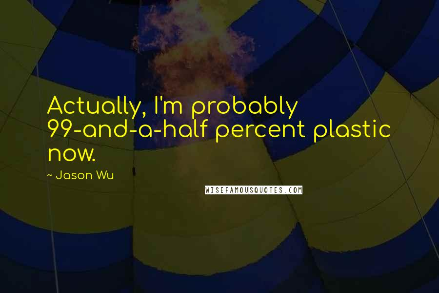 Jason Wu quotes: Actually, I'm probably 99-and-a-half percent plastic now.