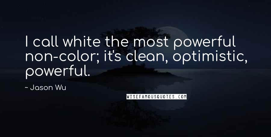 Jason Wu quotes: I call white the most powerful non-color; it's clean, optimistic, powerful.