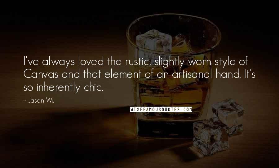 Jason Wu quotes: I've always loved the rustic, slightly worn style of Canvas and that element of an artisanal hand. It's so inherently chic.