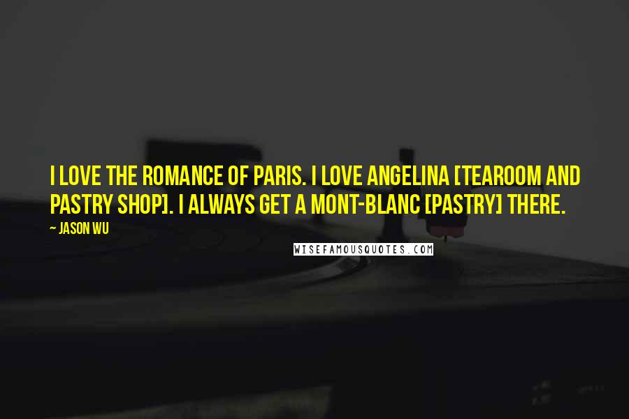 Jason Wu quotes: I love the romance of Paris. I love Angelina [tearoom and pastry shop]. I always get a Mont-blanc [pastry] there.