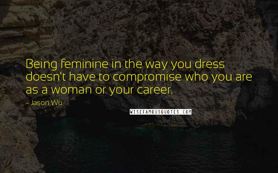 Jason Wu quotes: Being feminine in the way you dress doesn't have to compromise who you are as a woman or your career.