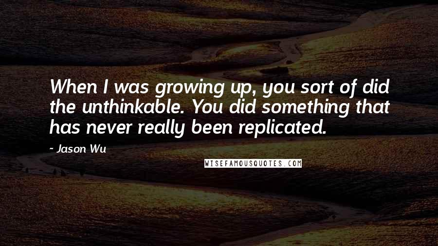 Jason Wu quotes: When I was growing up, you sort of did the unthinkable. You did something that has never really been replicated.