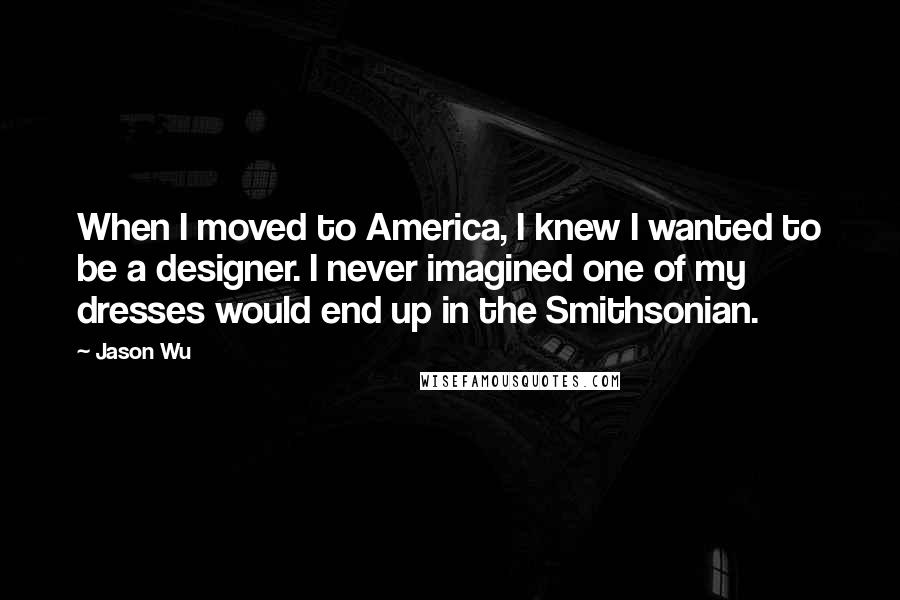 Jason Wu quotes: When I moved to America, I knew I wanted to be a designer. I never imagined one of my dresses would end up in the Smithsonian.