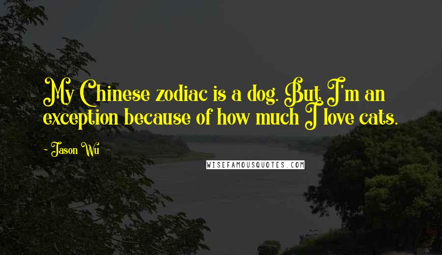 Jason Wu quotes: My Chinese zodiac is a dog. But I'm an exception because of how much I love cats.