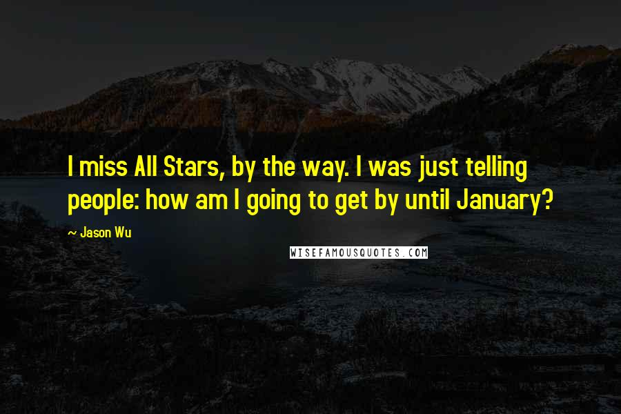 Jason Wu quotes: I miss All Stars, by the way. I was just telling people: how am I going to get by until January?