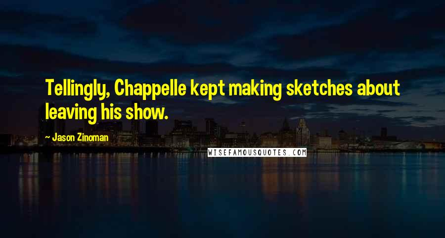 Jason Zinoman quotes: Tellingly, Chappelle kept making sketches about leaving his show.