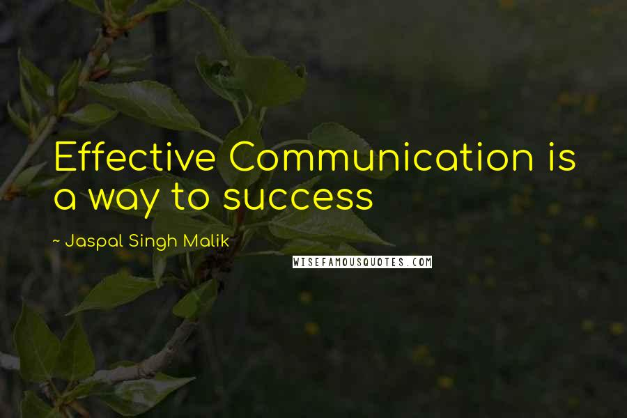 Jaspal Singh Malik quotes: Effective Communication is a way to success