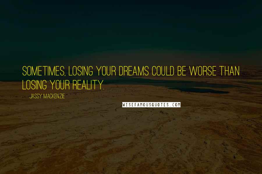 Jassy Mackenzie quotes: Sometimes, losing your dreams could be worse than losing your reality.