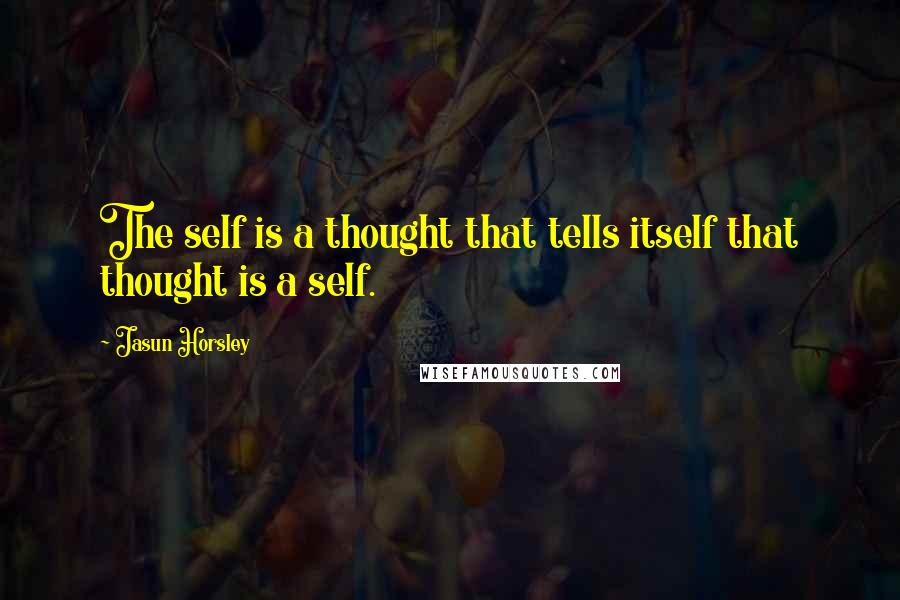 Jasun Horsley quotes: The self is a thought that tells itself that thought is a self.
