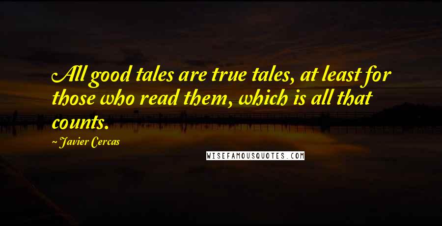 Javier Cercas quotes: All good tales are true tales, at least for those who read them, which is all that counts.