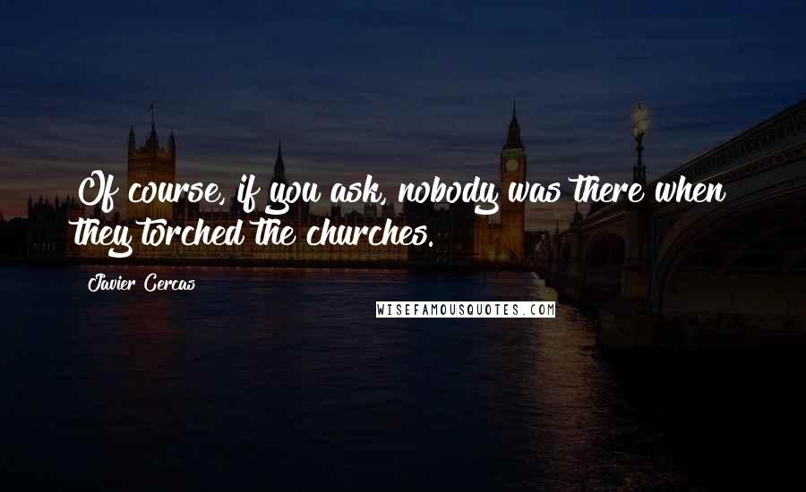 Javier Cercas quotes: Of course, if you ask, nobody was there when they torched the churches.