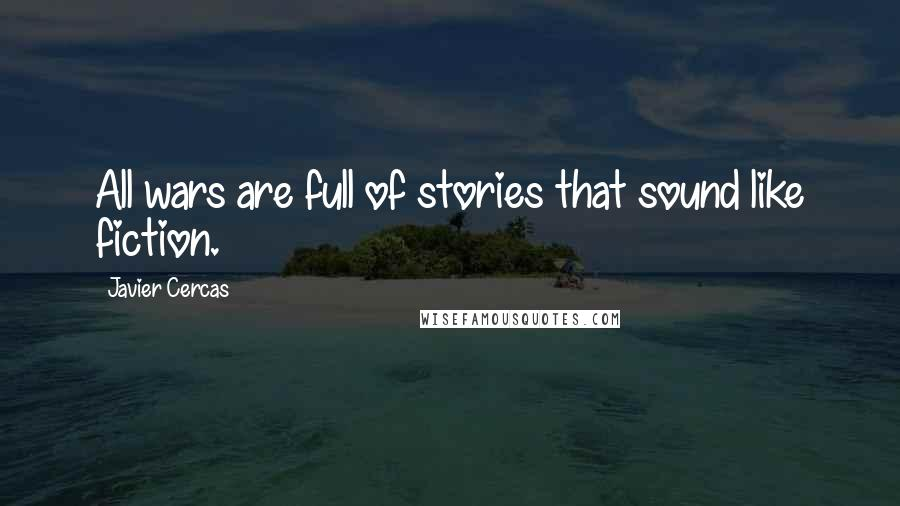 Javier Cercas quotes: All wars are full of stories that sound like fiction.
