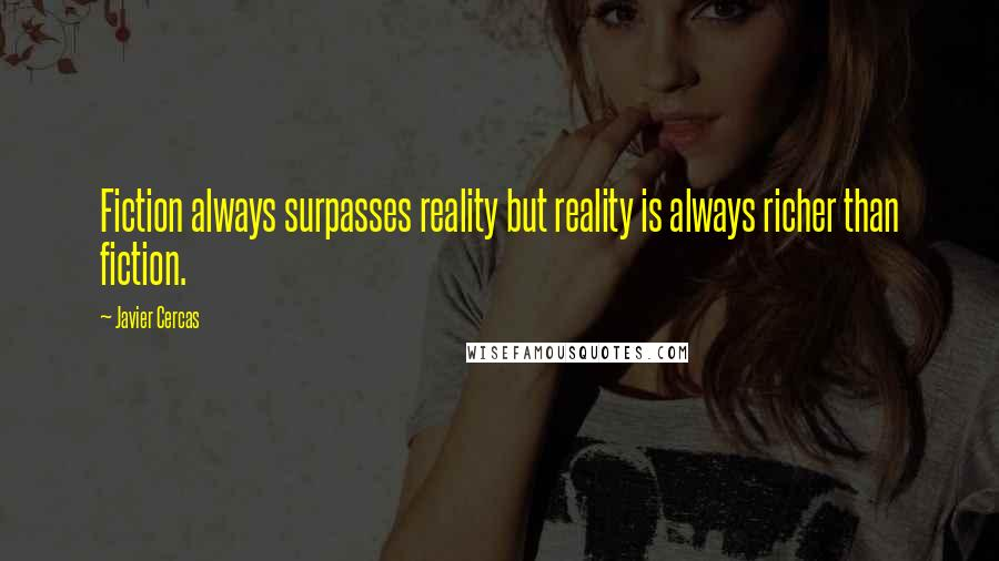 Javier Cercas quotes: Fiction always surpasses reality but reality is always richer than fiction.