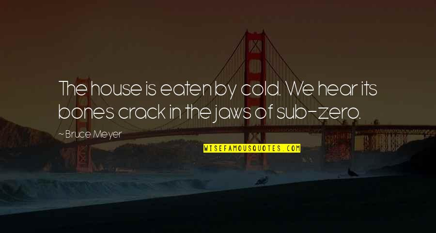 Jaws Quotes By Bruce Meyer: The house is eaten by cold. We hear
