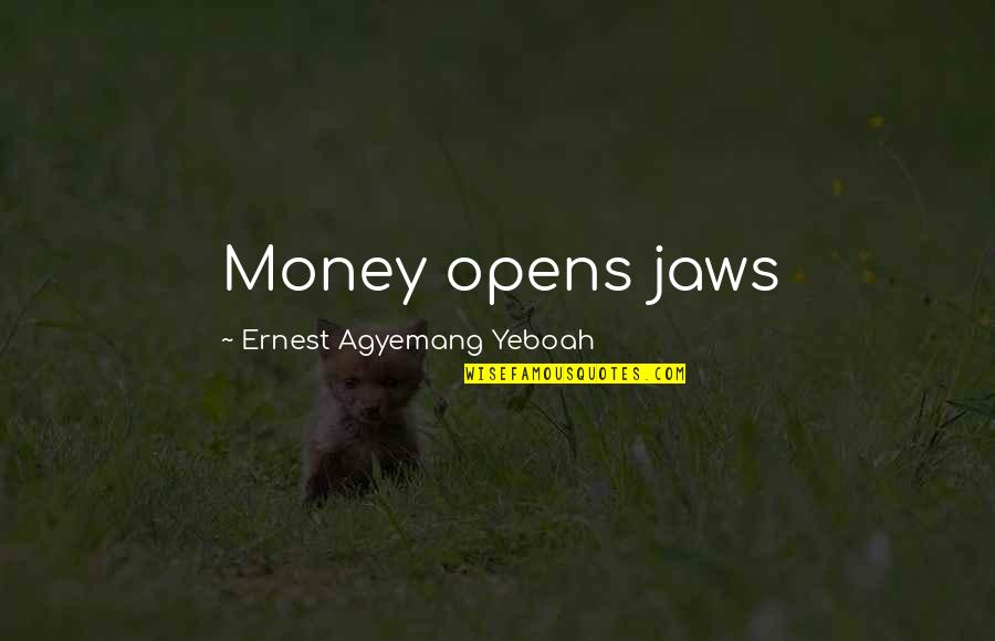 Jaws Quotes By Ernest Agyemang Yeboah: Money opens jaws