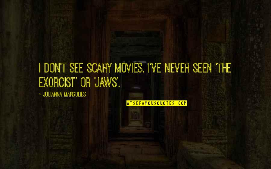 Jaws Quotes By Julianna Margulies: I don't see scary movies. I've never seen