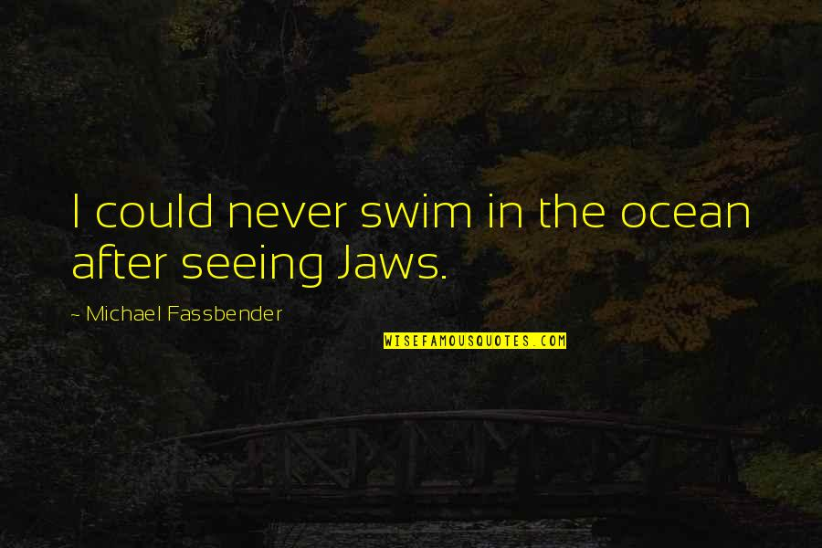 Jaws Quotes By Michael Fassbender: I could never swim in the ocean after