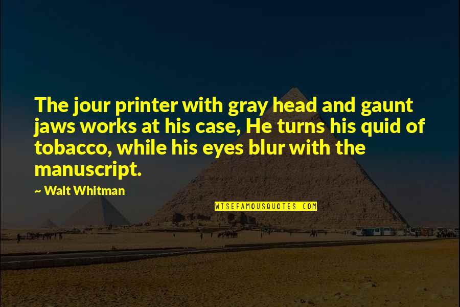 Jaws Quotes By Walt Whitman: The jour printer with gray head and gaunt