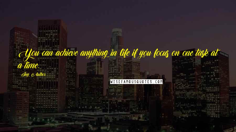 Jay Author quotes: You can achieve anything in life if you focus on one task at a time.